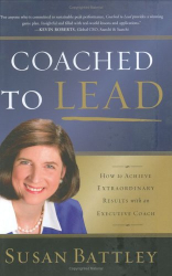 Susan Battley: Coached to Lead: How to Achieve Extraordinary Results with an Executive Coach (J-B US non-Franchise Leadership)