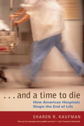 Sharon R. Kaufman: And a Time to Die: How American Hospitals Shape the End of Life