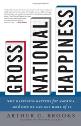 Arthur C. Brooks: Gross National Happiness: Why Happiness Matters for America--and How We Can Get More of It