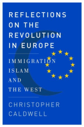 Christopher Caldwell: Reflections on the Revolution in Europe: Immigration, Islam, and the West