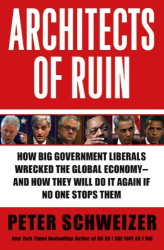 Peter Schweizer: Architects of Ruin: How Big Government Liberals Wrecked the Global Economy -- and How They Will Do It Again If No One Stops Them