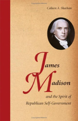 Colleen A. Sheehan: James Madison and the Spirit of Republican Self-Government