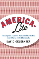 David Gelernter: America-Lite: How Imperial Academia Dismantled Our Culture (and Ushered in the Obamacrats)