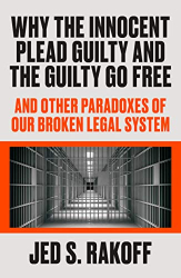 Jed S. Rakoff: <br/>Why the Innocent Plead Guilty and the Guilty Go Free