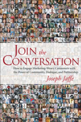 Joseph Jaffe: Join the Conversation: How to Engage Marketing-Weary Consumers with the Power of Community, Dialogue, and Partnership
