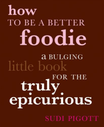 Sudi Pigott: How to Be a Better Foodie: A Bulging Little Book for the Truly Epicurious