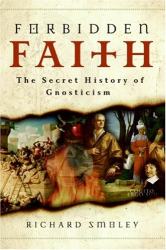 Richard Smoley: Forbidden Faith: The Secret History of Gnosticism