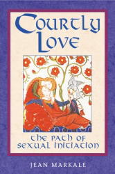 Jean Markale: Courtly Love: The Path of Sexual Initiation