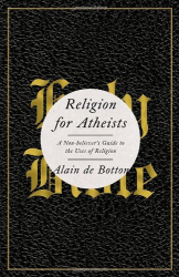 Alain De Botton: Religion for Atheists: A Non-believer's Guide to the Uses of Religion