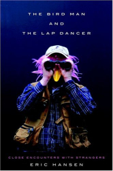 ERIC HANSEN: The Bird Man and the Lap Dancer : Close Encounters with Strangers