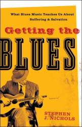 Stephen J. Nichols: Getting the Blues: What Blues Music Teaches Us about Suffering and Salvation
