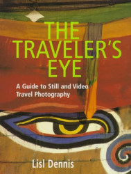 Lisl Dennis: The Traveler's Eye: A Guide to Still and Video Travel Photography