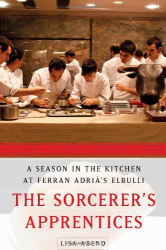 Lisa Abend: The Sorcerer's Apprentices: A Season in the Kitchen at Ferran Adrià's elBulli