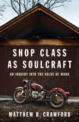 Matthew B. Crawford: Shop Class as Soulcraft: An Inquiry Into the Value of Work