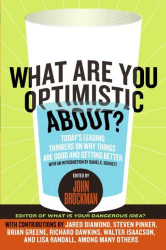 John Brockman: What Are You Optimistic About?: Today's Leading Thinkers on Why Things Are Good and Getting Better