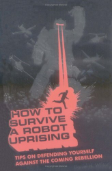 Daniel H. Wilson: How To Survive a Robot Uprising: Tips on Defending Yourself Against the Coming Rebellion