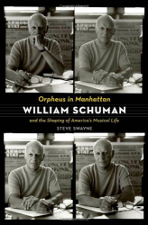 Steve Swayne: Orpheus in Manhattan: William Schuman and the Shaping of America's Musical Life
