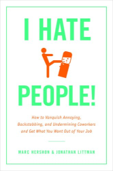 Jonathan Littman & Marc Hershon: <b>I Hate People!</b> <i>Kick Loose from the Overbearing and Underhanded Jerks At Work and Get What You Want Out of Your Job</i>