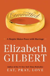 Elizabeth Gilbert: Committed: A Skeptic Makes Peace with Marriage