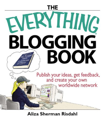 Aliza Risdahl: The Everything Blogging Book: Publish Your Ideas, Get Feedback, And Create Your Own Worldwide Network (Everything Series)