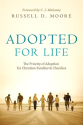 Russell D. Moore: Adopted for Life: The Priority of Adoption for Christian Families & Churches
