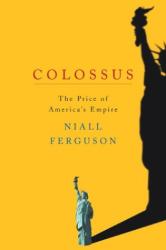 Niall Ferguson: Colossus: The Price of America's Empire