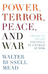 Walter Russel Mead: Power, Terror, Peace, and War : America's Grand Strategy in a World at Risk