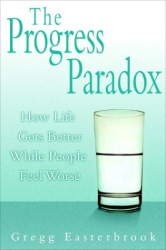 Gregg Easterbrook: The Progress Paradox : How Life Gets Better While People Feel Worse