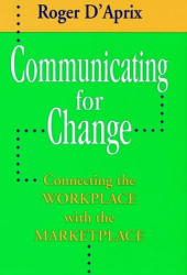 Roger D'Aprix: Communicating for Change: Connecting the Workplace with the Marketplace
