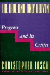 Christopher Lasch: True and Only Heaven: Progress and Its Critics