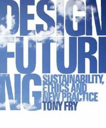 Tony Fry: Design Futuring: Sustainability, Ethics and New Practice