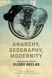 Elisée Reclus: Anarchy, Geography, Modernity: Selected Writings of Elisée Reclus