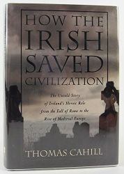 Thomas CAHILL: How the Irish saved civilization: the untold story of Ireland's heroic role from the Fall of Rome to the rise of Medieval Europe