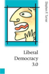Stephen P Turner: Liberal Democracy 3.0 : Civil Society in an Age of Experts