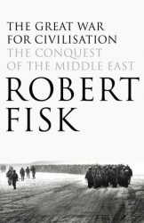 Robert Fisk: The Great War for Civilisation : The Conquest of the Middle East