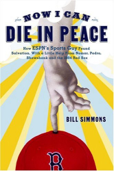 Bill Simmons: Now I Can Die in Peace: How ESPN's Sports Guy Found Salvation, with a Little Help from Nomar, Pedro, Shawshank, and the 2004 Red Sox