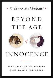 Kishore Mahbubani: Beyond the Age of Innocence: Rebuilding Trust Between America and the World