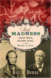 David Dobbs: Reef Madness : Charles Darwin, Alexander Agassiz, and the Meaning of Coral