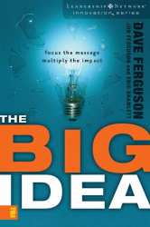 Dave Ferguson: The Big Idea: Focus the Message-multiply the Impact (The Leadership Network Innovation Series)