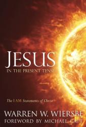 Warren W. Wiersbe: Jesus in the Present Tense: The I AM Statements of Christ