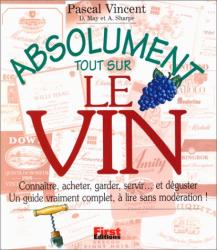 Pascal Vincent: Absolument tout sur le vin : Connaître, acheter, garder, servir… et déguster : Un guide vraiment complet, à lire sans modération