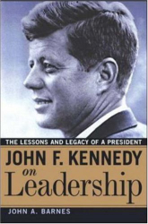 John A. Barnes: John F. Kennedy On Leadership: The Lessons And Legacy Of A President