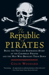 Colin Woodard: The Republic of Pirates: Being the True and Surprising Story of the Caribbean Pirates and the Man Who Brought Them Down