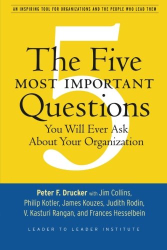 Peter F. Drucker: The Five Most Important Questions You Will Ever Ask About Your Organization (J-B Leader to Leader Institute/PF Drucker Foundation)
