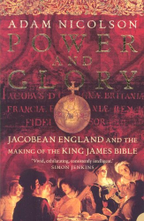 Adam Nicolson: Power and Glory: Jacobean England and the Making of the King James Bible
