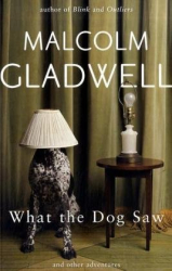 Malcolm Gladwell: What the Dog Saw: Essays