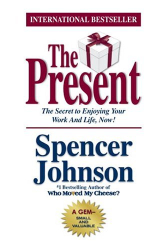 Spencer Johnson: The Present : The Secret to Enjoying Your Work And Life, Now!