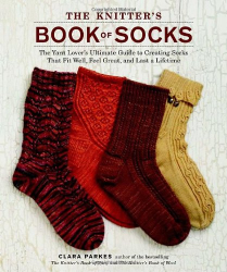 Clara Parkes: The Knitter's Book of Socks: The Yarn Lover's Ultimate Guide to Creating Socks That Fit Well, Feel Great, and Last a Lifetime