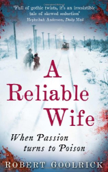 Robert Goolrick: A Reliable Wife: When Passion Turns to Poison
