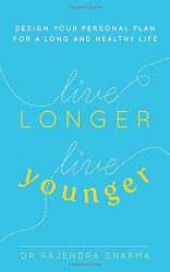 Dr Rajendra Sharma: Live Longer, Live Younger: Design Your Personal Plan For A Long And Healthy Life
